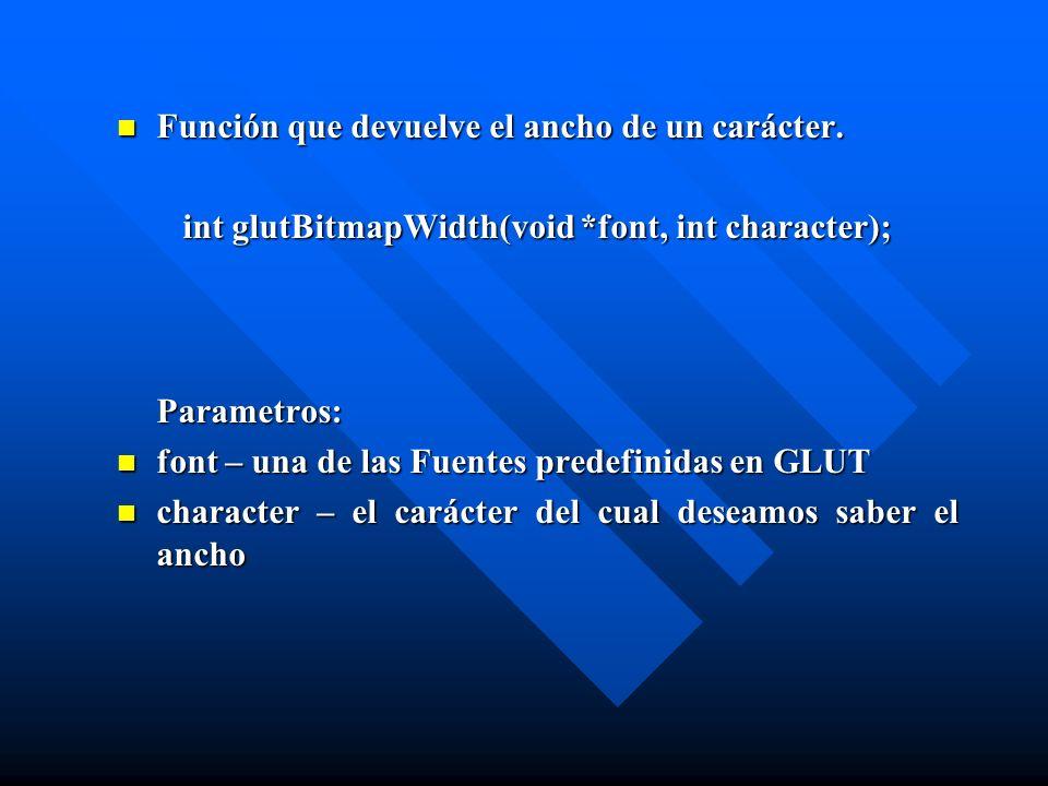 Función que devuelve el ancho de un carácter. int glutBitmapWidth(void *font, int character); Parametros: font – una de las Fuentes predefinidas en GL