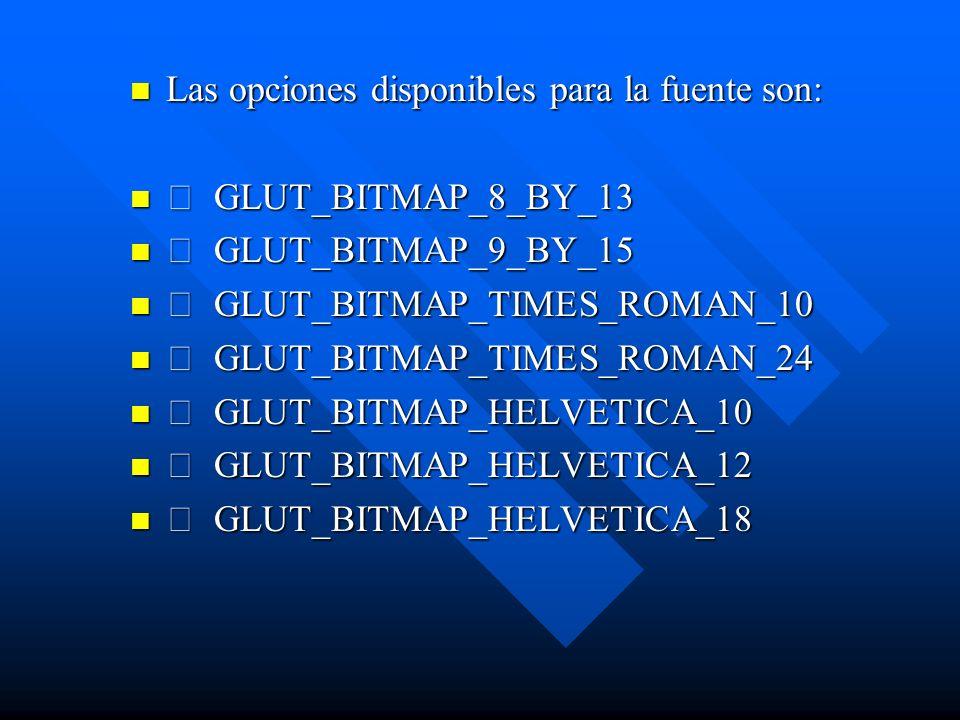 Las opciones disponibles para la fuente son: GLUT_BITMAP_8_BY_13 GLUT_BITMAP_9_BY_15 GLUT_BITMAP_TIMES_ROMAN_10 GLUT_BITMAP_TIMES_ROMAN_24 GLUT_BITMAP