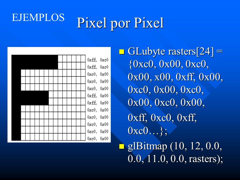 Pixel por Pixel GLubyte rasters[24] = {0xc0, 0x00, 0xc0, 0x00, x00, 0xff, 0x00, 0xc0, 0x00, 0xc0, 0x00, 0xc0, 0x00, 0xff, 0xc0, 0xff, 0xc0…}; glBitmap