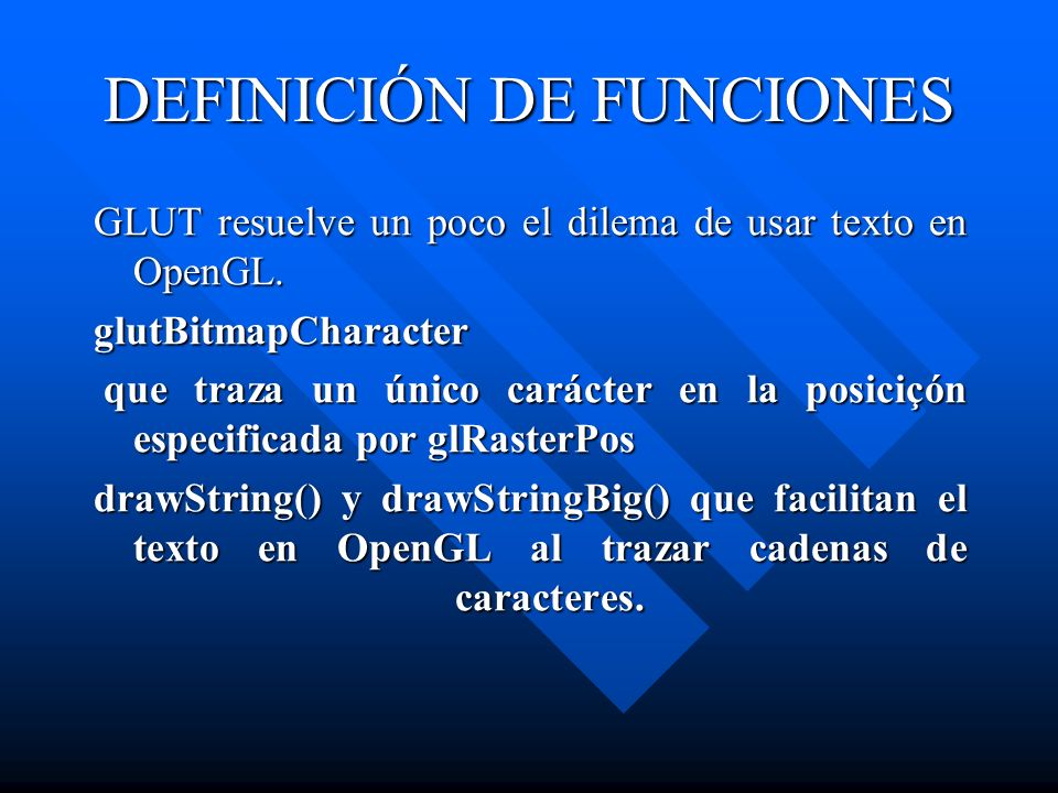 DEFINICIÓN DE FUNCIONES GLUT resuelve un poco el dilema de usar texto en OpenGL. glutBitmapCharacter que traza un único carácter en la posiciçón espec