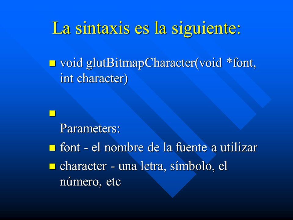 La sintaxis es la siguiente: void glutBitmapCharacter(void *font, int character) Parameters: font - el nombre de la fuente a utilizar character - una