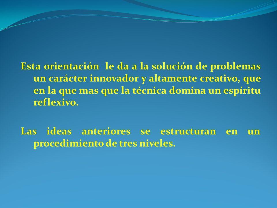 Esta orientación le da a la solución de problemas un carácter innovador y altamente creativo, que en la que mas que la técnica domina un espíritu refl