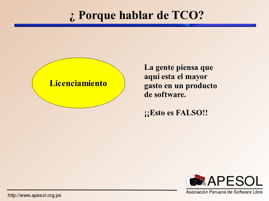 ¿ Porque hablar de TCO? Licenciamiento La gente piensa que aquí esta el mayor gasto en un producto de software. ¡¡Esto es FALSO!!