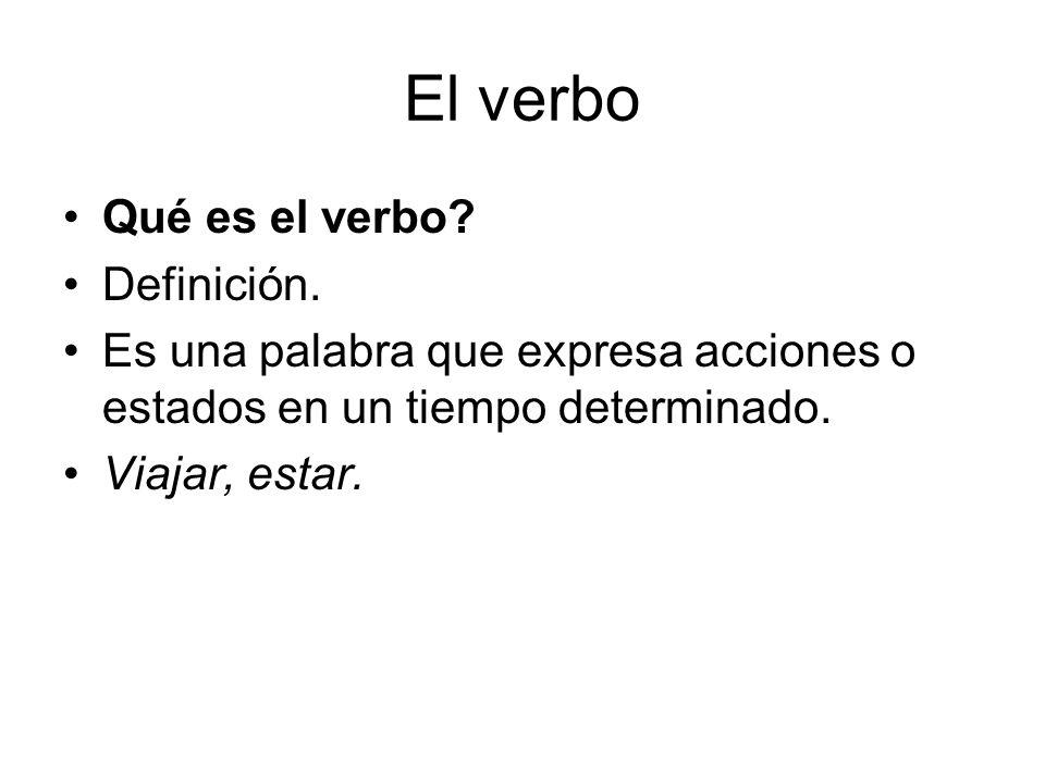 El verbo Qué es el verbo? Definición. Es una palabra que expresa acciones o estados en un tiempo determinado. Viajar, estar.