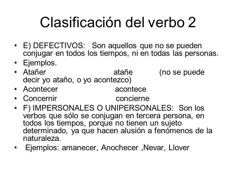 Clasificación del verbo 2 E) DEFECTIVOS: Son aquellos que no se pueden conjugar en todos los tiempos, ni en todas las personas. Ejemplos. Atañer atañe