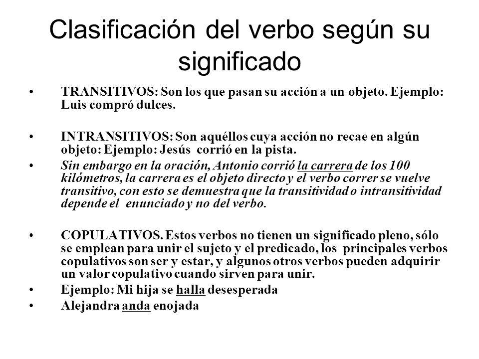 Clasificación del verbo según su significado TRANSITIVOS: Son los que pasan su acción a un objeto. Ejemplo: Luis compró dulces. INTRANSITIVOS: Son aqu