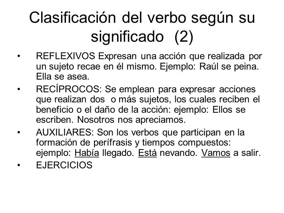 Clasificación del verbo según su significado (2) REFLEXIVOS Expresan una acción que realizada por un sujeto recae en él mismo. Ejemplo: Raúl se peina.