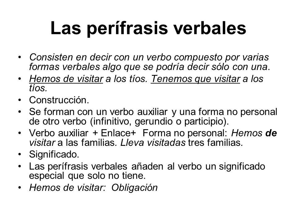 Las perífrasis verbales Consisten en decir con un verbo compuesto por varias formas verbales algo que se podría decir sólo con una. Hemos de visitar a