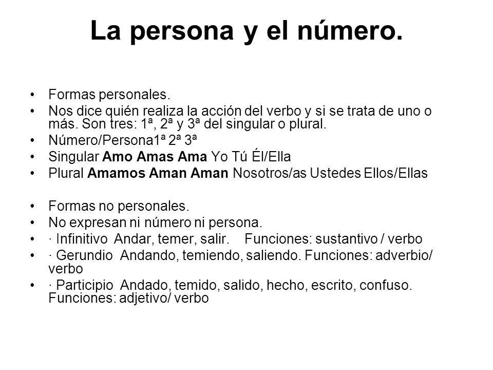 La persona y el número. Formas personales. Nos dice quién realiza la acción del verbo y si se trata de uno o más. Son tres: 1ª, 2ª y 3ª del singular o