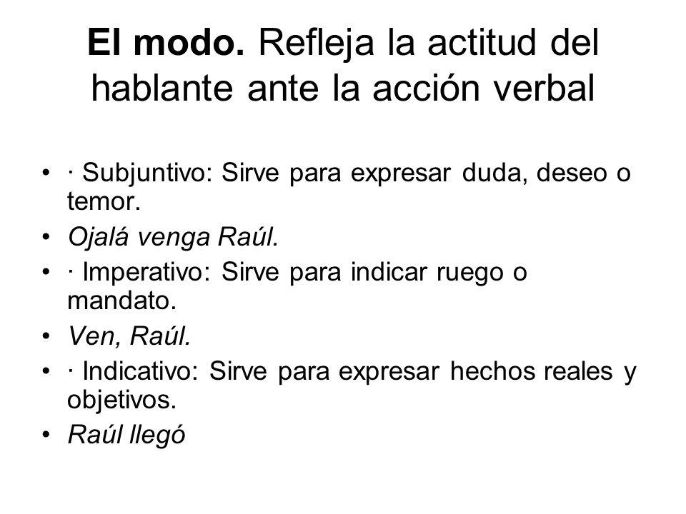 El modo. Refleja la actitud del hablante ante la acción verbal · Subjuntivo: Sirve para expresar duda, deseo o temor. Ojalá venga Raúl. · Imperativo: