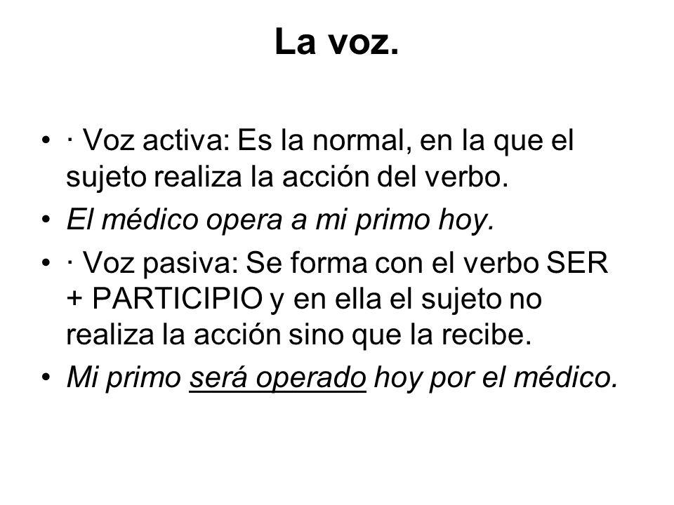 La voz. · Voz activa: Es la normal, en la que el sujeto realiza la acción del verbo. El médico opera a mi primo hoy. · Voz pasiva: Se forma con el ver