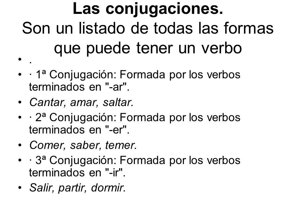 Las conjugaciones. Son un listado de todas las formas que puede tener un verbo. · 1ª Conjugación: Formada por los verbos terminados en
