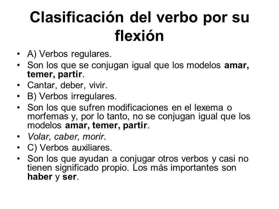 Clasificación del verbo por su flexión A) Verbos regulares. Son los que se conjugan igual que los modelos amar, temer, partir. Cantar, deber, vivir. B