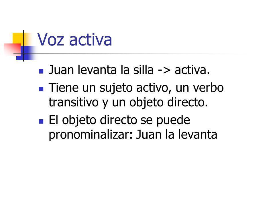 Voz activa Juan levanta la silla -> activa. Tiene un sujeto activo, un verbo transitivo y un objeto directo. El objeto directo se puede pronominalizar