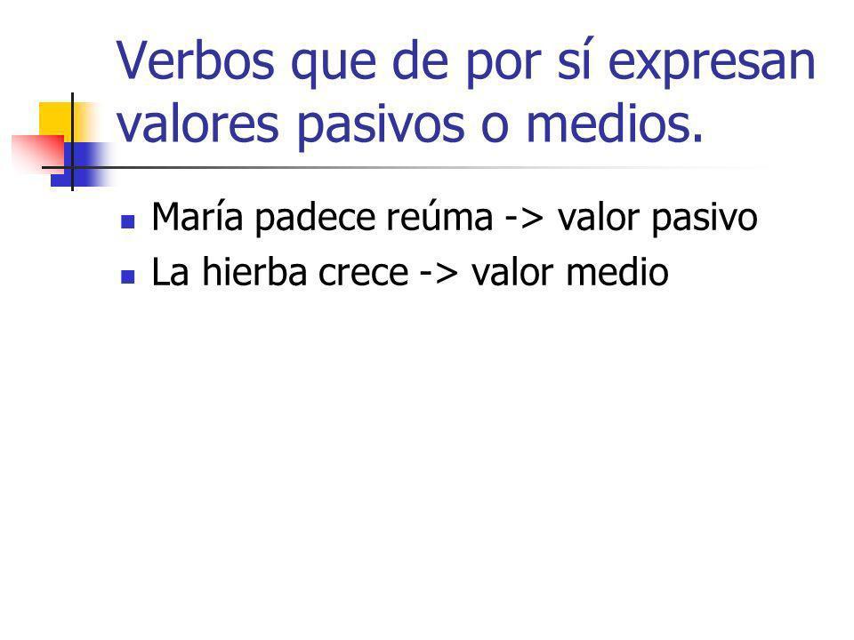 Verbos que de por sí expresan valores pasivos o medios. María padece reúma -> valor pasivo La hierba crece -> valor medio