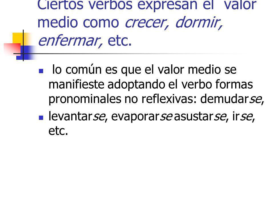 Ciertos verbos expresan el valor medio como crecer, dormir, enfermar, etc. lo común es que el valor medio se manifieste adoptando el verbo formas pron