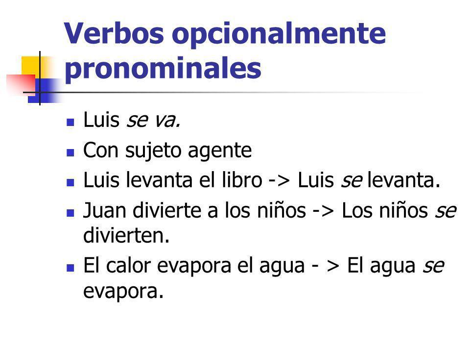 Verbos opcionalmente pronominales Luis se va. Con sujeto agente Luis levanta el libro -> Luis se levanta. Juan divierte a los niños -> Los niños se di