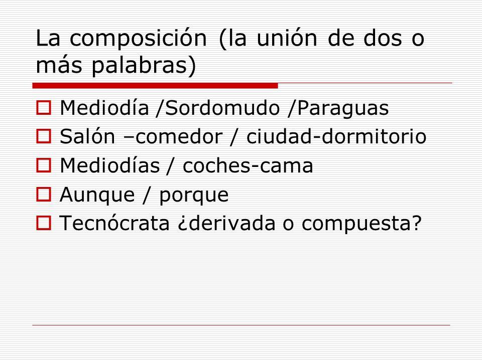 La composición (la unión de dos o más palabras) Mediodía /Sordomudo /Paraguas Salón –comedor / ciudad-dormitorio Mediodías / coches-cama Aunque / porq