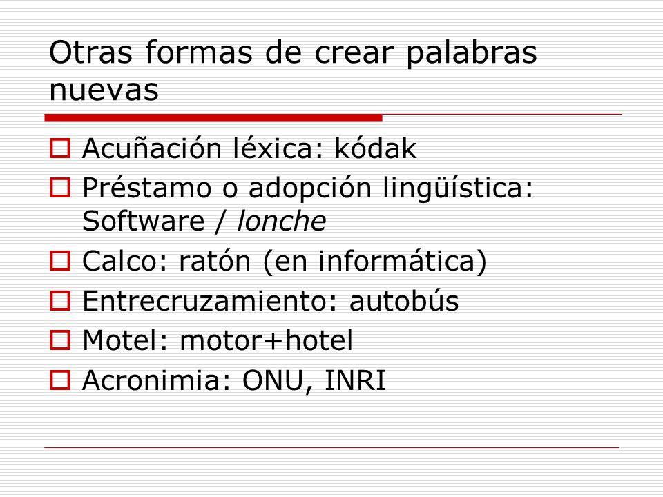 Otras formas de crear palabras nuevas Acuñación léxica: kódak Préstamo o adopción lingüística: Software / lonche Calco: ratón (en informática) Entrecr