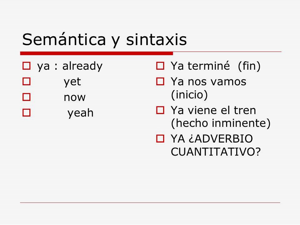 Semántica y sintaxis ya : already yet now yeah Ya terminé (fin) Ya nos vamos (inicio) Ya viene el tren (hecho inminente) YA ¿ADVERBIO CUANTITATIVO?