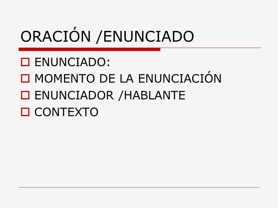 ORACIÓN /ENUNCIADO ENUNCIADO: MOMENTO DE LA ENUNCIACIÓN ENUNCIADOR /HABLANTE CONTEXTO