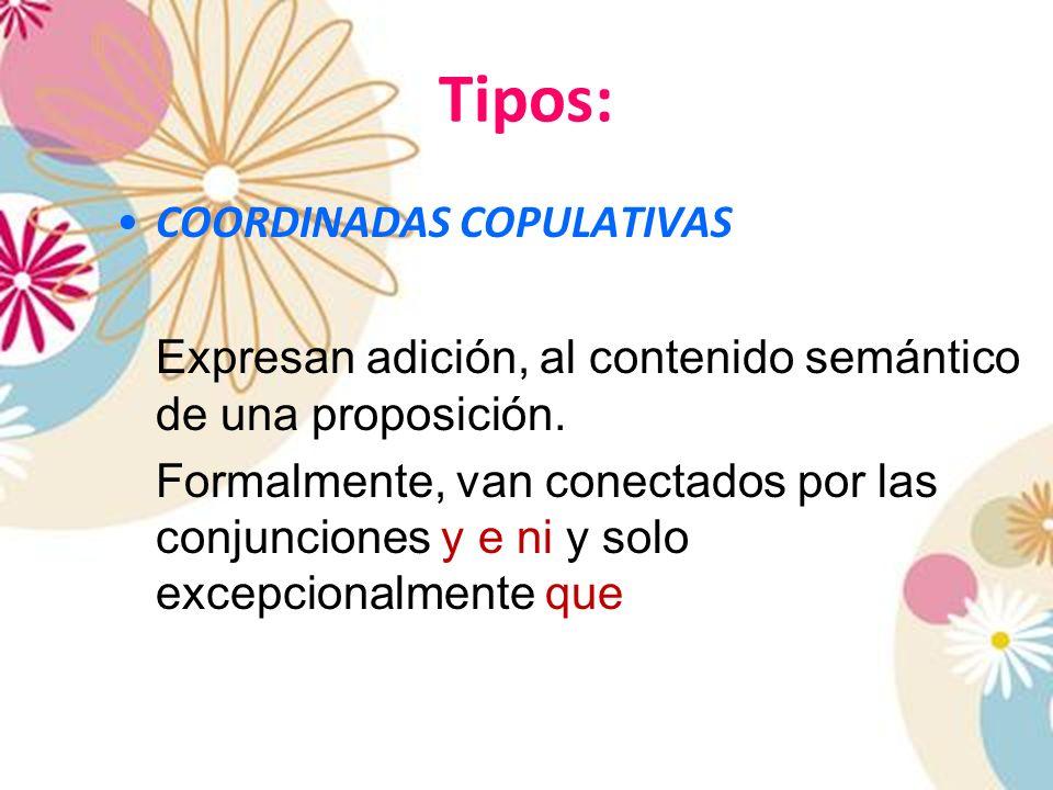 Tipos: COORDINADAS COPULATIVAS Expresan adición, al contenido semántico de una proposición. Formalmente, van conectados por las conjunciones y e ni y