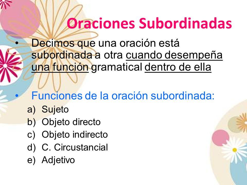 Oraciones Subordinadas Decimos que una oración está subordinada a otra cuando desempeña una función gramatical dentro de ella Funciones de la oración