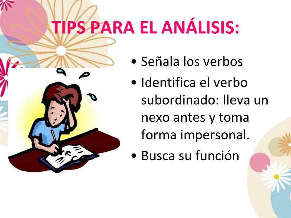 TIPS PARA EL ANÁLISIS: Señala los verbos Identifica el verbo subordinado: lleva un nexo antes y toma forma impersonal. Busca su función