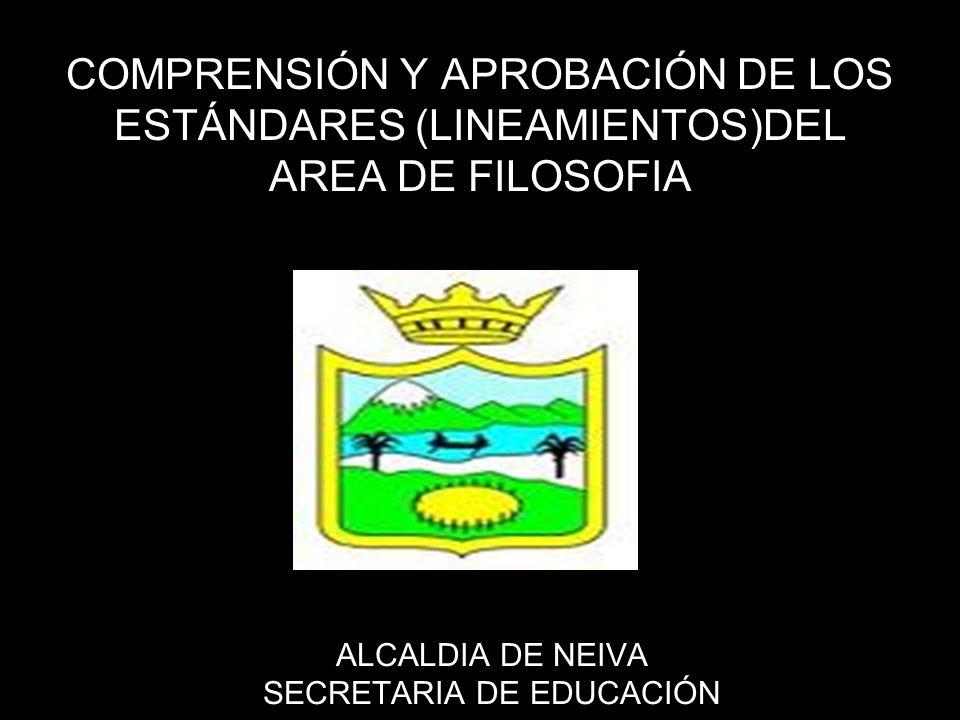 COMPRENSIÓN Y APROBACIÓN DE LOS ESTÁNDARES (LINEAMIENTOS)DEL AREA DE FILOSOFIA ALCALDIA DE NEIVA SECRETARIA DE EDUCACIÓN