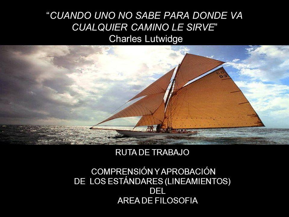 CUANDO UNO NO SABE PARA DONDE VA CUALQUIER CAMINO LE SIRVE Charles Lutwidge RUTA DE TRABAJO COMPRENSIÓN Y APROBACIÓN DE LOS ESTÁNDARES (LINEAMIENTOS)