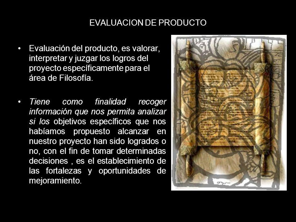 EVALUACION DE PRODUCTO Evaluación del producto, es valorar, interpretar y juzgar los logros del proyecto específicamente para el área de Filosofía. Ti