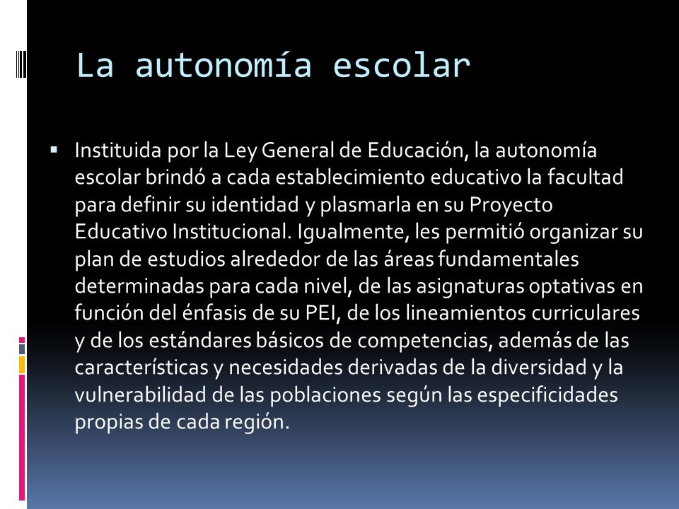 La autonomía escolar Instituida por la Ley General de Educación, la autonomía escolar brindó a cada establecimiento educativo la facultad para definir su identidad y plasmarla en su Proyecto Educativo Institucional.