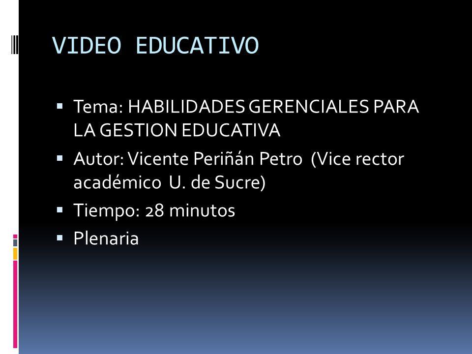 VIDEO EDUCATIVO Tema: HABILIDADES GERENCIALES PARA LA GESTION EDUCATIVA Autor: Vicente Periñán Petro (Vice rector académico U. de Sucre) Tiempo: 28 mi