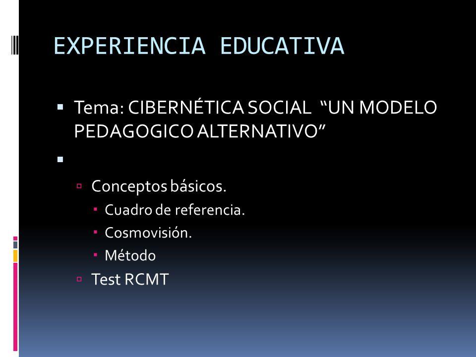 EXPERIENCIA EDUCATIVA Tema: CIBERNÉTICA SOCIAL UN MODELO PEDAGOGICO ALTERNATIVO Conceptos básicos. Cuadro de referencia. Cosmovisión. Método Test RCMT