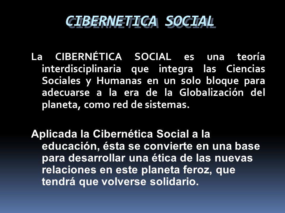 CIBERNETICA SOCIAL La CIBERNÉTICA SOCIAL es una teoría interdisciplinaria que integra las Ciencias Sociales y Humanas en un solo bloque para adecuarse a la era de la Globalización del planeta, como red de sistemas.