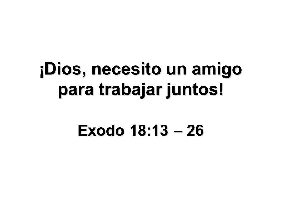 ¡Dios, necesito un amigo para trabajar juntos! Exodo 18:13 – 26