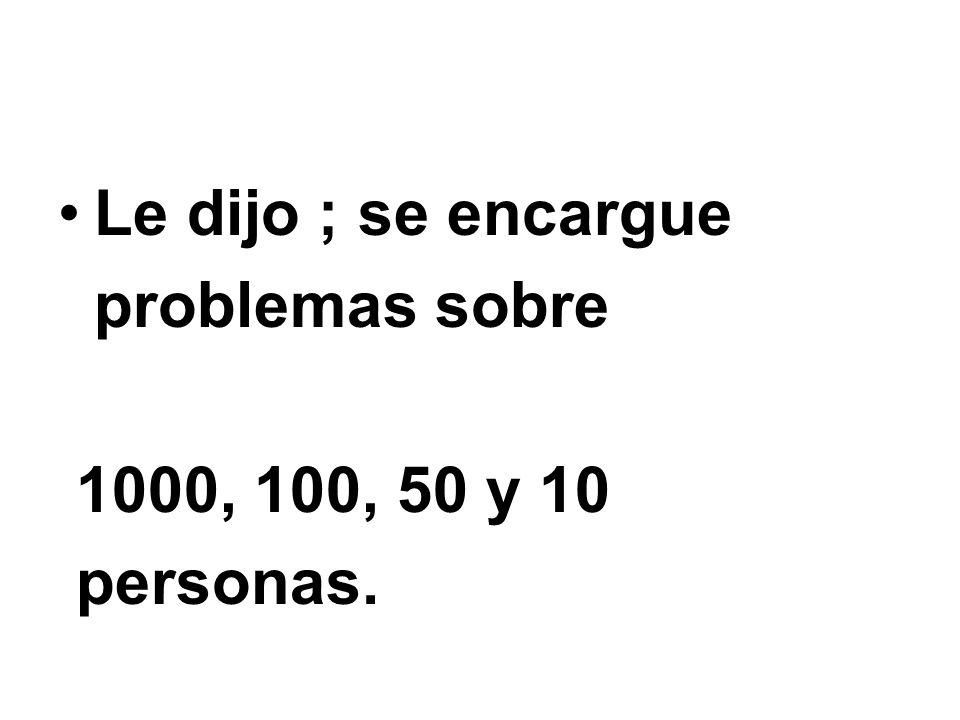 Le dijo ; se encargue problemas sobre 1000, 100, 50 y 10 personas.