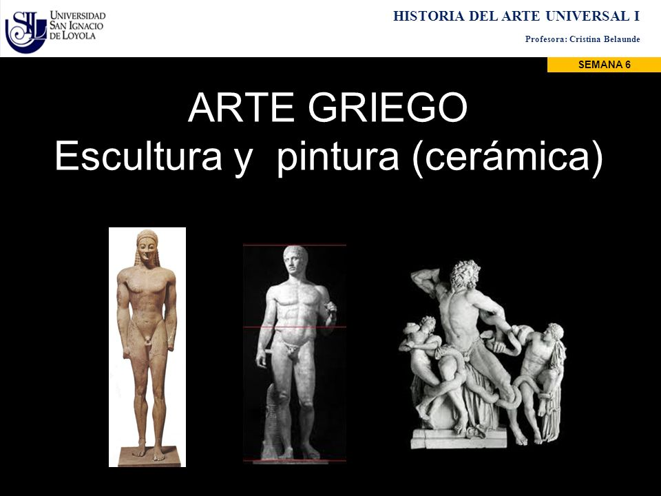 ARTE GRIEGO Escultura y pintura (cerámica) HISTORIA DEL ARTE UNIVERSAL I Profesora: Cristina Belaunde SEMANA 6