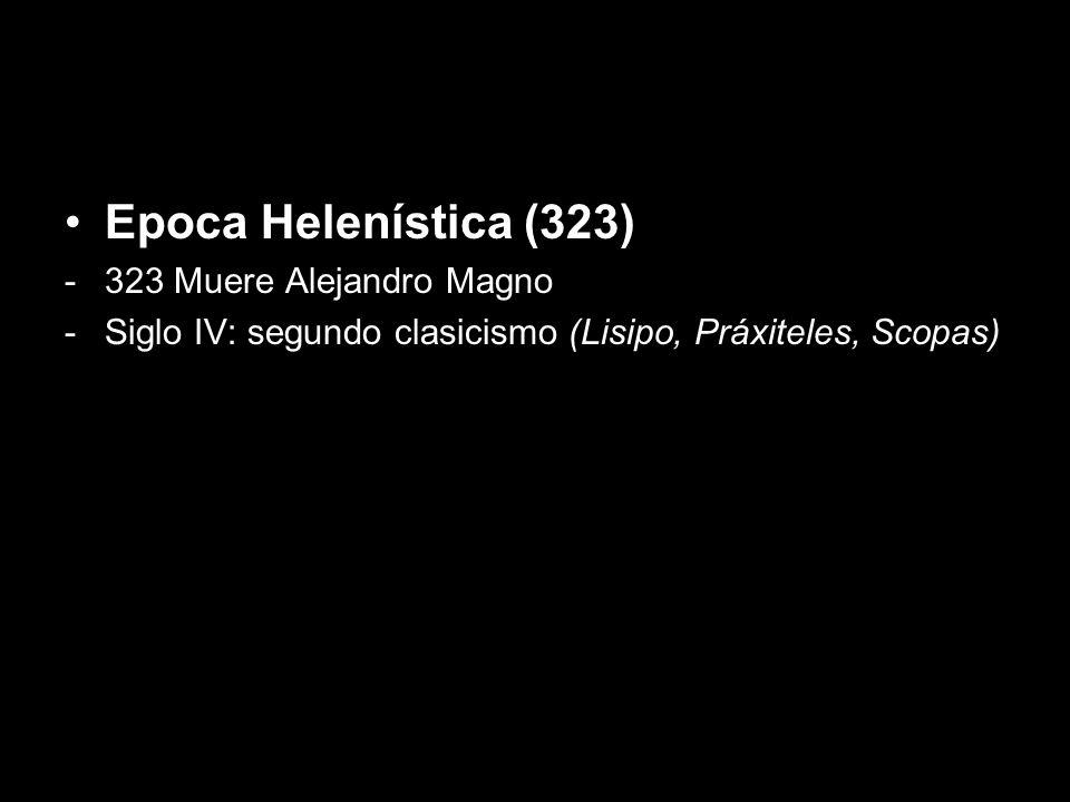 Epoca Helenística (323) -323 Muere Alejandro Magno -Siglo IV: segundo clasicismo (Lisipo, Práxiteles, Scopas)