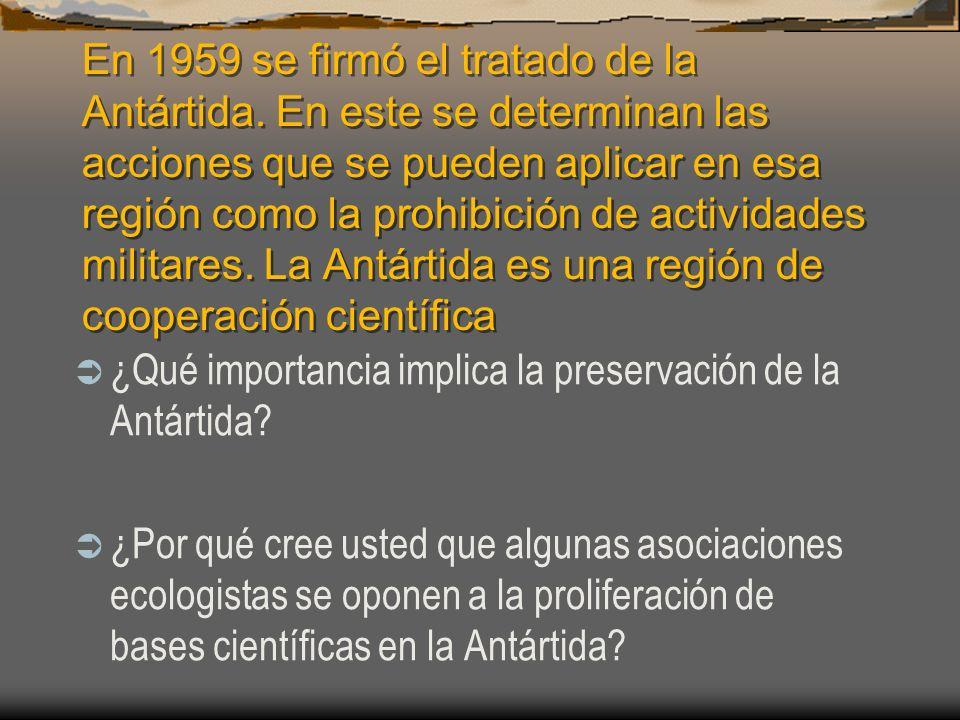 En 1959 se firmó el tratado de la Antártida. En este se determinan las acciones que se pueden aplicar en esa región como la prohibición de actividades