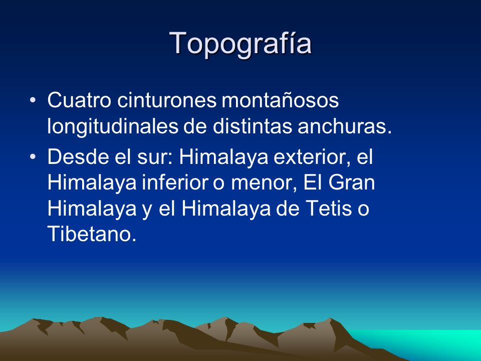 Topografía Cuatro cinturones montañosos longitudinales de distintas anchuras. Desde el sur: Himalaya exterior, el Himalaya inferior o menor, El Gran H