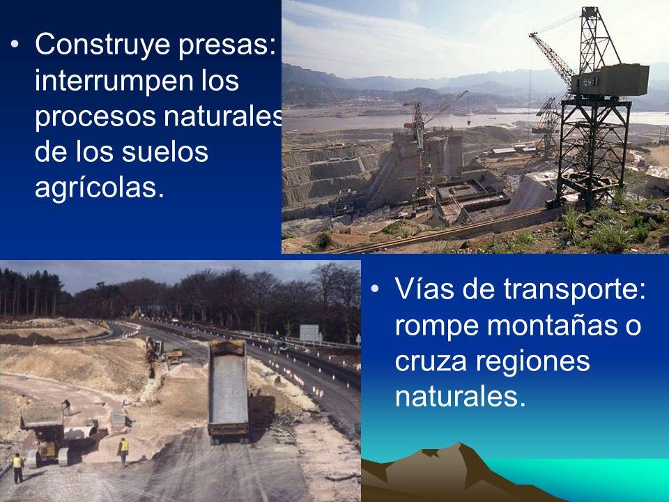 Construye presas: interrumpen los procesos naturales de los suelos agrícolas. Vías de transporte: rompe montañas o cruza regiones naturales.