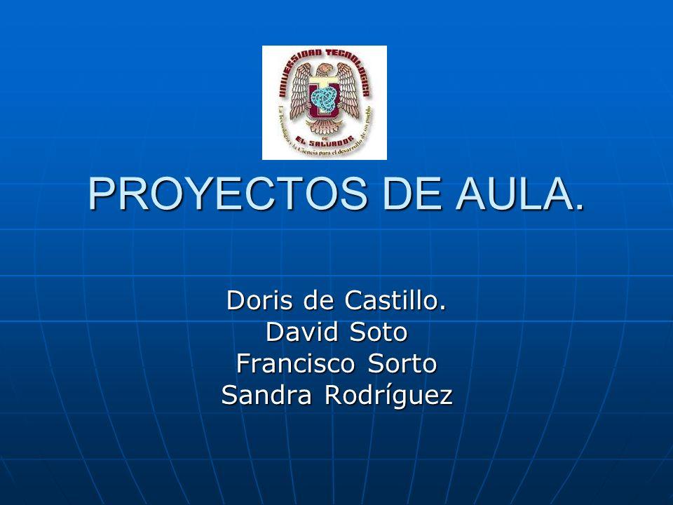 PROYECTOS DE AULA. Doris de Castillo. David Soto Francisco Sorto Sandra Rodríguez