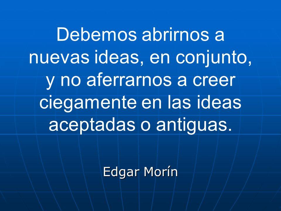 Debemos abrirnos a nuevas ideas, en conjunto, y no aferrarnos a creer ciegamente en las ideas aceptadas o antiguas. Edgar Morín