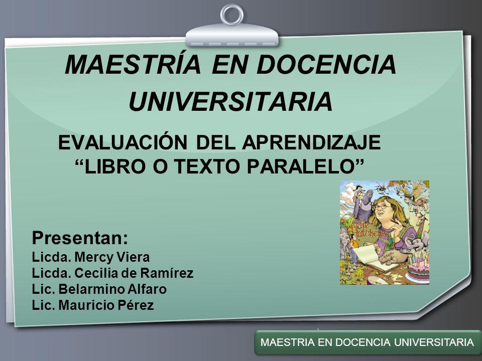 Ihr Logo MAESTRÍA EN DOCENCIA UNIVERSITARIA EVALUACIÓN DEL APRENDIZAJE LIBRO O TEXTO PARALELO Presentan: Licda. Mercy Viera Licda. Cecilia de Ramírez