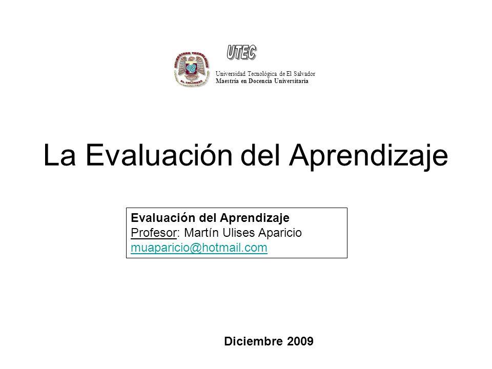 La Evaluación del Aprendizaje Universidad Tecnológica de El Salvador Maestría en Docencia Universitaria Evaluación del Aprendizaje Profesor: Martín Ulises Aparicio muaparicio@hotmail.com Diciembre 2009