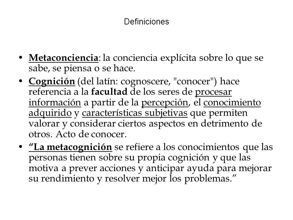 Definiciones Metaconciencia : la conciencia explícita sobre lo que se sabe, se piensa o se hace.