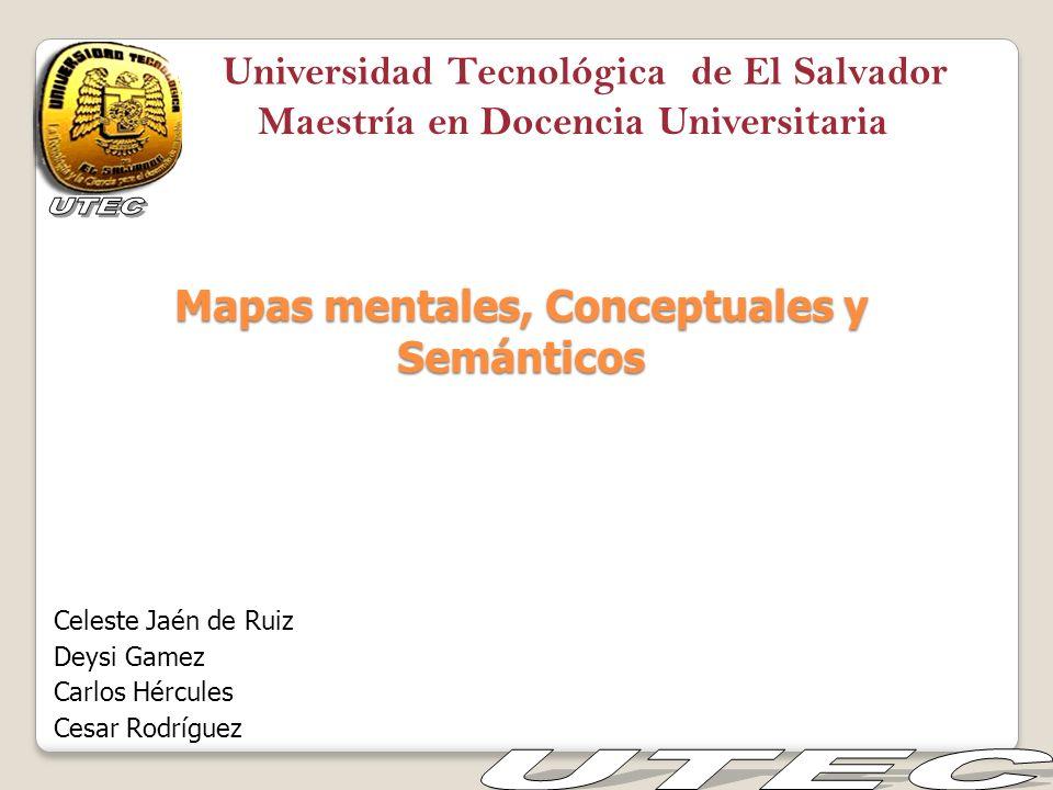 Mapas mentales, Conceptuales y Semánticos Celeste Jaén de Ruiz Deysi Gamez Carlos Hércules Cesar Rodríguez Universidad Tecnológica de El Salvador Maes