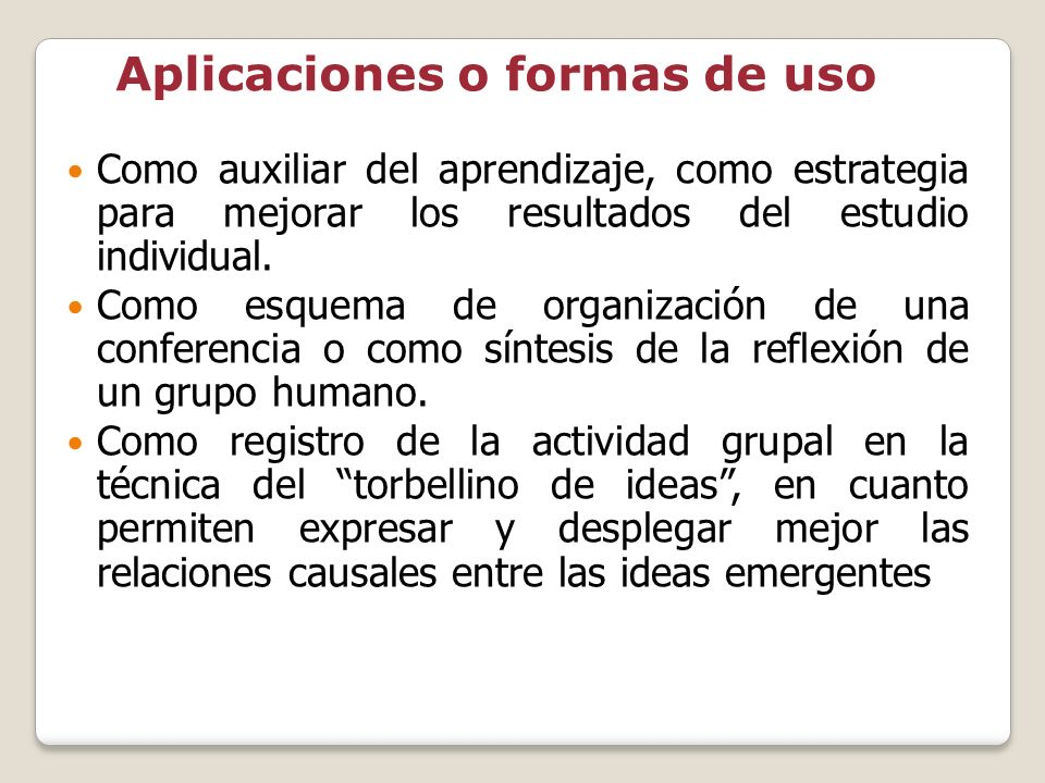Aplicaciones o formas de uso Como auxiliar del aprendizaje, como estrategia para mejorar los resultados del estudio individual. Como esquema de organi