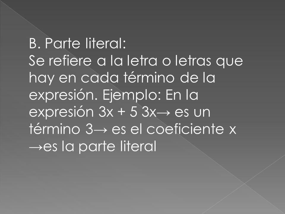 B. Parte literal: Se refiere a la letra o letras que hay en cada término de la expresión. Ejemplo: En la expresión 3x + 5 3x es un término 3 es el coe